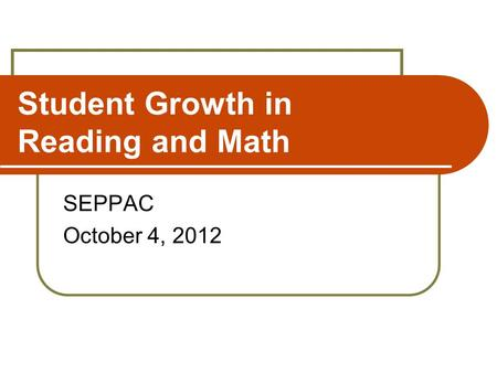 Student Growth in Reading and Math SEPPAC October 4, 2012.