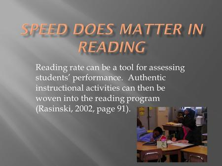 Reading rate can be a tool for assessing students' performance. Authentic instructional activities can then be woven into the reading program (Rasinski,