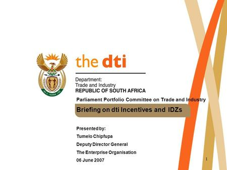 1 Parliament Portfolio Committee on Trade and Industry Briefing on dti Incentives and IDZs Presented by: Tumelo Chipfupa Deputy Director General The Enterprise.