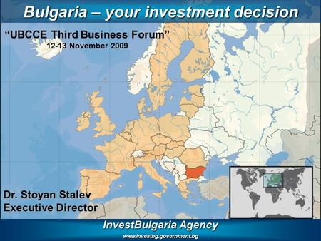 "InvestBulgaria Agency www.investbg.government.bg Bulgaria – your investment decision Dr. Stoyan Stalev Executive Director ""UBCCE Third Business Forum"""