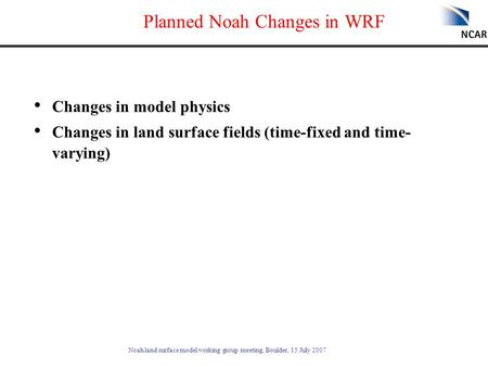 Noah land surface model working group meeting, Boulder, 15 July 2007 Planned Noah Changes in WRF Changes in model physics Changes in land surface fields.