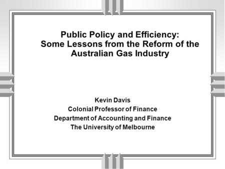 Public Policy and Efficiency: Some Lessons from the Reform of the Australian Gas Industry Kevin Davis Colonial Professor of Finance Department of Accounting.