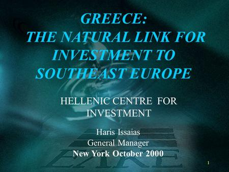 1 HELLENIC CENTRE FOR INVESTMENT GREECE: THE NATURAL LINK FOR INVESTMENT TO SOUTHEAST EUROPE Haris Issaias General Manager New York October 2000.