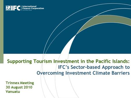 Supporting Tourism Investment in the Pacific Islands: IFC's Sector-based Approach to Overcoming Investment Climate Barriers Trinnex Meeting 30 August 2010.