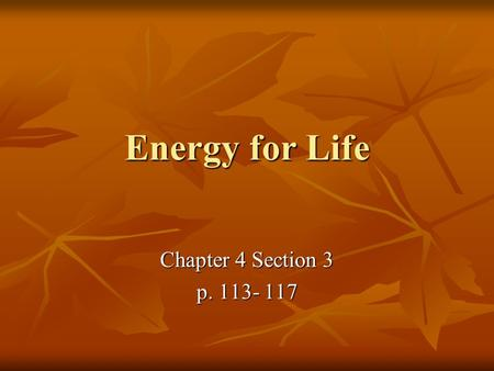 Energy for Life Chapter 4 Section 3 p. 113- 117. A. Cells use Chemical Reactions Cells use chemical reactions to change the chemical energy stored in.
