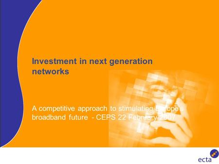 Investment in next generation networks A competitive approach to stimulating Europe's broadband future - CEPS 22 February 2007.