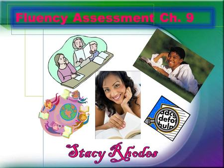 Fluency Assessment Ch. 9. What? Fluency should be assessed often! –Listen to students read aloud –Collect information about oral reading accuracy & rate.