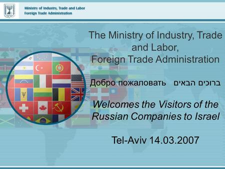 The Ministry of Industry, Trade and Labor, Foreign Trade Administration Добро пожаловать ברוכים הבאים Welcomes the Visitors of the Russian Companies to.