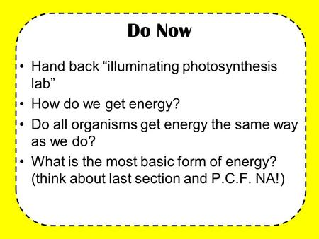 "Do Now Hand back ""illuminating photosynthesis lab"" How do we get energy? Do all organisms get energy the same way as we do? What is the most basic form."