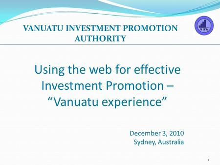 "Using the web for effective Investment Promotion – ""Vanuatu experience"" December 3, 2010 Sydney, Australia VANUATU INVESTMENT PROMOTION AUTHORITY 1."
