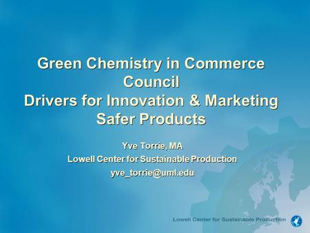 Green Chemistry in Commerce Council Drivers for Innovation & Marketing Safer Products Yve Torrie, MA Lowell Center for Sustainable Production