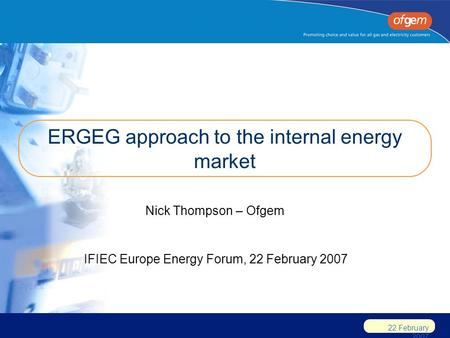 22 February 2007 ERGEG approach to the internal energy market Nick Thompson – Ofgem IFIEC Europe Energy Forum, 22 February 2007.