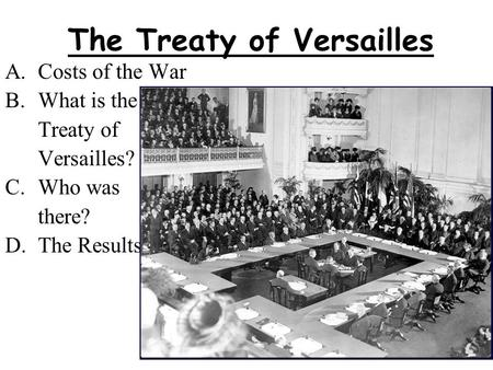 The Treaty of Versailles A.Costs of the War B.What is the Treaty of Versailles? C.Who was there? D.The Results.