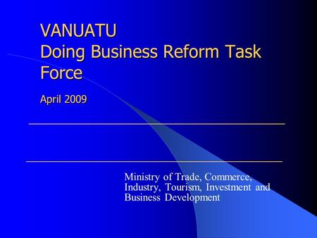 VANUATU Doing Business Reform Task Force Ministry of Trade, Commerce, Industry, Tourism, Investment and Business Development April 2009.