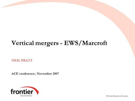 © Frontier Economics Ltd, London. Vertical mergers - EWS/Marcroft NEIL PRATT ACE conference, November 2007.