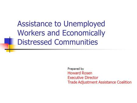 Assistance to Unemployed Workers and Economically Distressed Communities Prepared by Howard Rosen Executive Director Trade Adjustment Assistance Coalition.