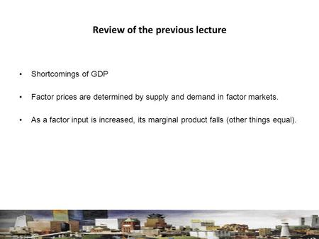 Review of the previous lecture Shortcomings of GDP Factor prices are determined by supply and demand in factor markets. As a factor input is increased,