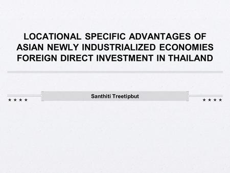 LOCATIONAL SPECIFIC ADVANTAGES OF ASIAN NEWLY INDUSTRIALIZED ECONOMIES FOREIGN DIRECT INVESTMENT IN THAILAND Santhiti Treetipbut.