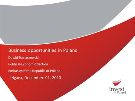Business opportunities in Poland Dawid Tomaszewski Political-Economic Section Embassy of the Republic of Poland Jelgava, December 01, 2010.