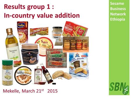 Sesame Business Network Ethiopia Mekelle, March 21 st 2015 Results group 1 : In-country value addition.