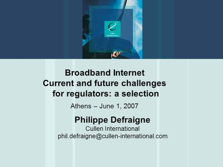 Broadband Internet Current and future challenges for regulators: a selection Athens – June 1, 2007 Philippe Defraigne Cullen International