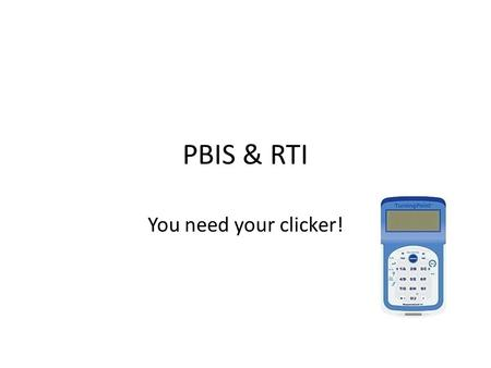PBIS & RTI You need your clicker!. Which is not a basic principle of PBIS? 1.Move students between tiers promptly 2.Students come to school knowing appropriate.