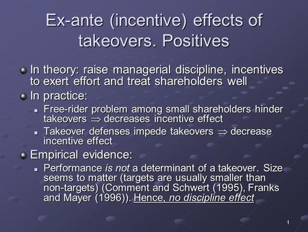 1 Ex-ante (incentive) effects of takeovers. Positives In theory: raise managerial discipline, incentives to exert effort and treat shareholders well In.