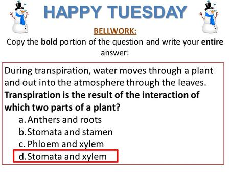 BELLWORK: Copy the bold portion of the question and write your entire answer: HAPPY TUESDAY During transpiration, water moves through a plant and out into.