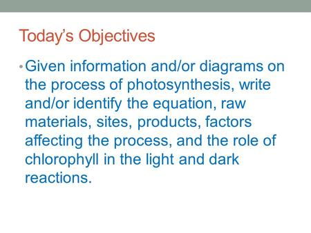 Today's Objectives Given information and/or diagrams on the process of photosynthesis, write and/or identify the equation, raw materials, sites, products,