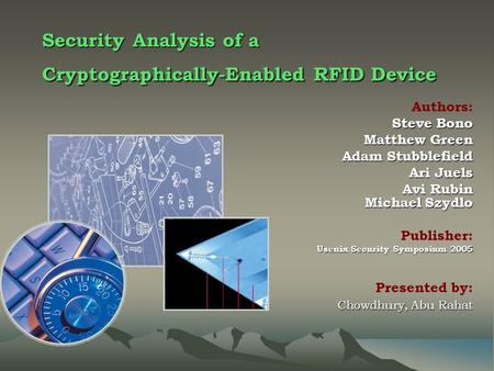 Security Analysis of a Cryptographically-Enabled RFID Device Authors: Steve Bono Matthew Green Adam Stubblefield Adam Stubblefield Ari Juels Ari Juels.