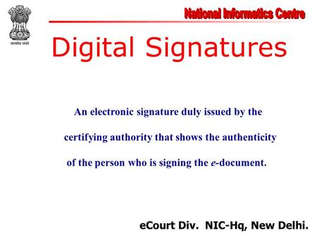 Digital Signatures eCourt Div. NIC-Hq, New Delhi. An electronic signature duly issued by the certifying authority that shows the authenticity of the person.