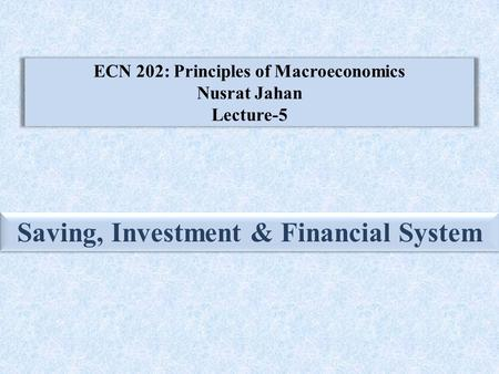ECN 202: Principles of Macroeconomics Nusrat Jahan Lecture-5 Saving, Investment & Financial System.