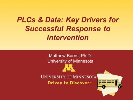 PLCs & Data: Key Drivers for Successful Response to Intervention Matthew Burns, Ph.D. University of Minnesota.