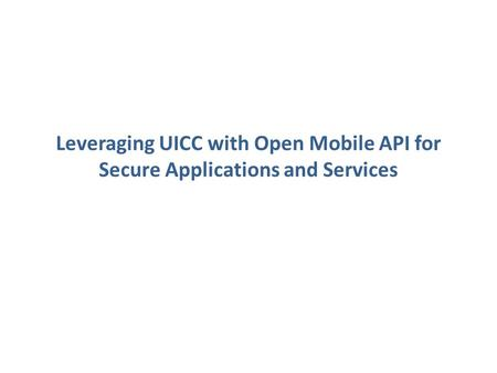 Leveraging UICC with Open Mobile API for Secure Applications and Services.