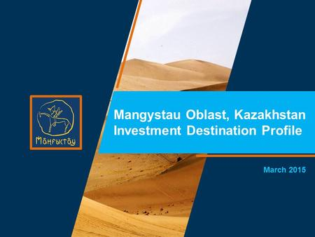 March 2015 Mangystau Oblast, Kazakhstan Investment Destination Profile.