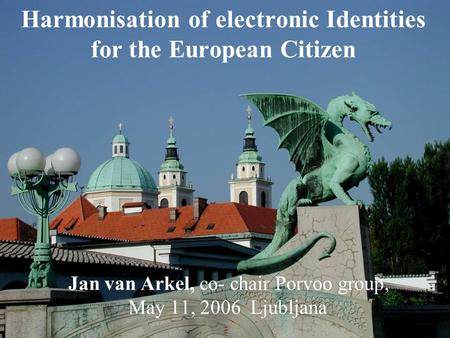 Harmonisation of electronic Identities for the European Citizen Jan van Arkel, co- chair Porvoo group, May 11, 2006 Ljubljana.