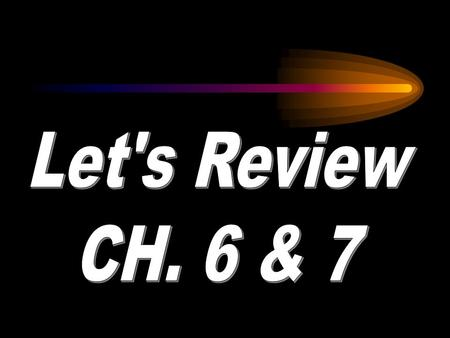 Let's Review CH. 6 & 7.