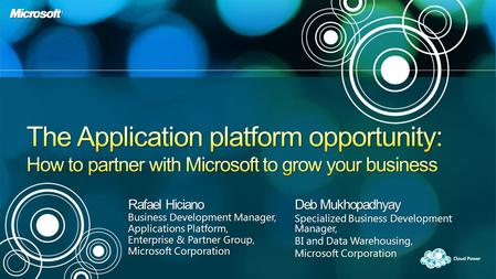 Rafael Hiciano Business Development Manager, Applications Platform, Enterprise & Partner Group, Microsoft Corporation Deb Mukhopadhyay Specialized Business.