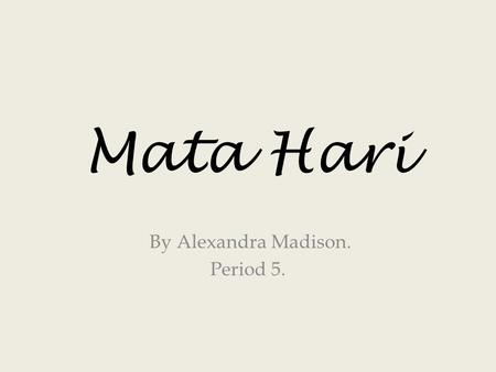 Mata Hari By Alexandra Madison. Period 5.. Mata Hari's real name was Gertrud Margarete Zelle. She lived from 1876 to 1917 & was born in the Netherlands.