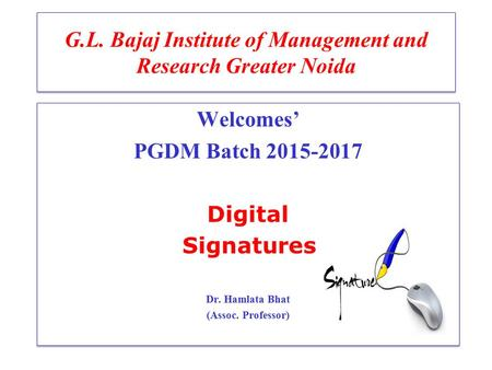 G.L. Bajaj Institute of Management and Research Greater Noida Welcomes' PGDM Batch 2015-2017 Digital Signatures Dr. Hamlata Bhat (Assoc. Professor) Welcomes'