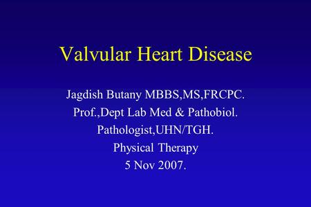 Valvular Heart Disease Jagdish Butany MBBS,MS,FRCPC. Prof.,Dept Lab Med & Pathobiol. Pathologist,UHN/TGH. Physical Therapy 5 Nov 2007.