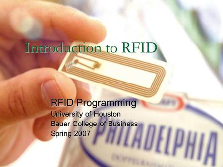 Introduction to RFID RFID Programming University of Houston Bauer College of Business Spring 2007.