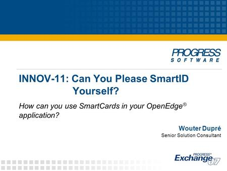 INNOV-11: Can You Please SmartID Yourself? How can you use SmartCards in your OpenEdge ® application? Wouter Dupré Senior Solution Consultant.