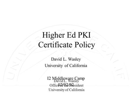 David L. Wasley Office of the President University of California Higher Ed PKI Certificate Policy David L. Wasley University of California I2 Middleware.