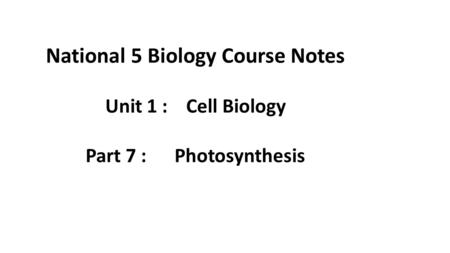 National 5 Biology Course Notes Unit 1 : Cell Biology Part 7 : Photosynthesis.