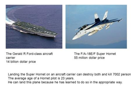 The Gerald R Ford-class aircraft carrier 14 billion dollar price The F/A-18E/F Super Hornet 55 million dollar price Landing the Super Hornet on an aircraft.