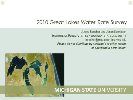 2010 Great Lakes Water Rate Survey MICHIGAN STATE UNIVERSITY Janice Beecher and Jason Kalmbach I NSTITUTE OF P UBLIC U TILITIES  MICHIGAN STATE UNIVERSITY.