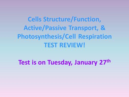 Cells Structure/Function, Active/Passive Transport, & Photosynthesis/Cell Respiration TEST REVIEW! Test is on Tuesday, January 27 th.