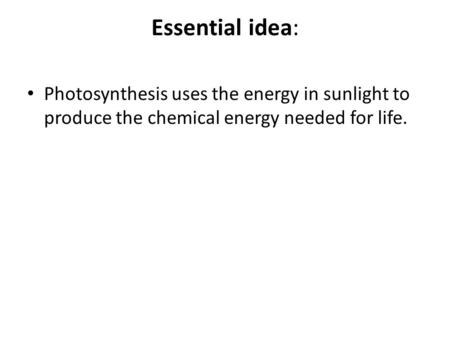 Essential idea: Photosynthesis uses the energy in sunlight to produce the chemical energy needed for life.