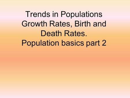 Trends in Populations Growth Rates, Birth and Death Rates. Population basics part 2.
